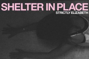 """STRICTLY ELIZABETH VIDEO PREMIER ON MXDWN FOR """"OSCILLATION FRIDAY"""" OUT TODAY FROM DEBUT ALBUM SHELTER IN PLACE"""